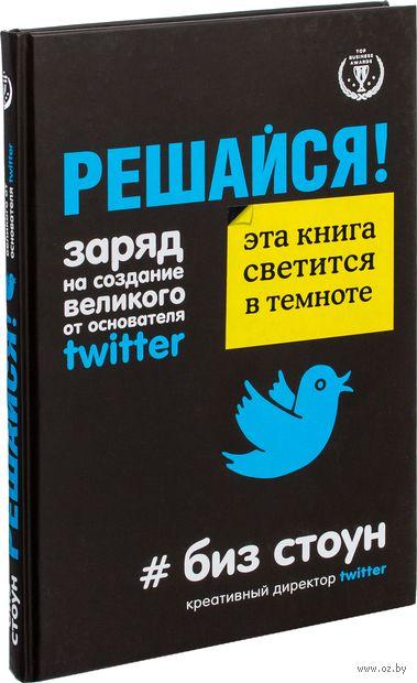 Решайся! Заряд на создание великого от основателя Twitter. Биз Стоун