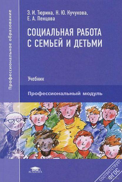 Социальная работа с семьей и детьми. Эллеанора Тюрина, Наталья Кучукова, Елена Пенцова