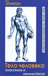 Тело человека. Знакомое и незнакомое. Курс лекций по нормальной анатомии. Лев Этинген