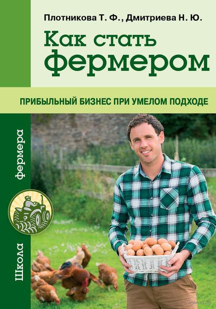 Как стать фермером. Прибыльный бизнес при умелом подходе. Т. Плотникова, Наталья Дмитриева
