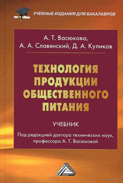 Технология продукции общественного питания. Анна Васюкова, А. Славянский, Дмитрий Куликов