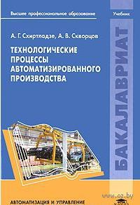 Технологические процессы автоматизированного производства. Александр Скворцов, Александр Схиртладзе