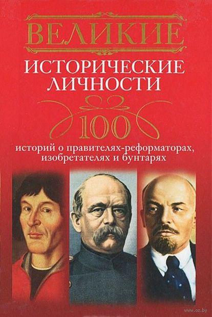 Великие исторические личности. 100 историй о правителях-реформаторах, изобретателях и бунтарях. А. Мудрова