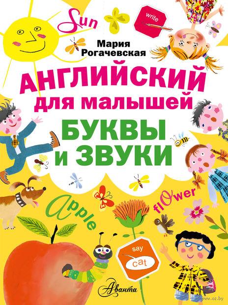Английский для малышей. Буквы и звуки. Мария Рогачевская