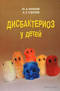 Дисбактериоз у детей. Юрий Копанев , Андрей Соколов