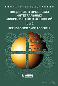 Введение в процессы интегральных микро- и нанотехнологий (В двух томах. Том 2) Технологические аспекты. А. Акуленок, В. Андреева, Д. Громов