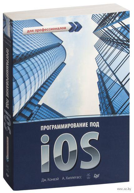 Программирование под iOS. Для профессионалов. Дж. Конвэй, Аарон Хиллегасс