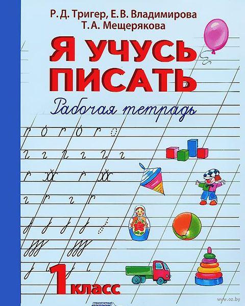 Я учусь писать. 1 класс. Рабочая тетрадь. Р. Тригер, Е. Владимирова, Татьяна Мещерякова