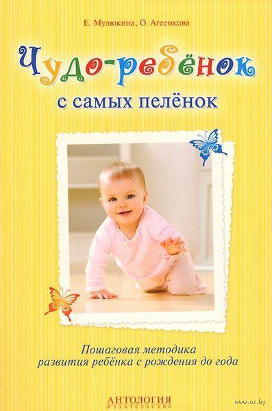 Чудо-ребенок с самых пеленок. Пошаговая методика развития ребенка с рождения до года. Елена Мулюкина, Оксана Агеенкова