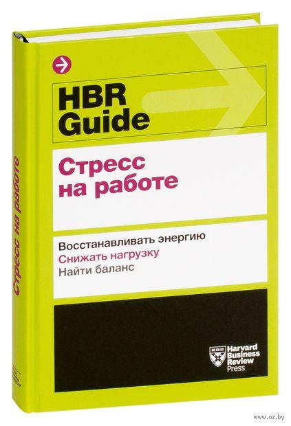 HBR Guide. Стресс на работе. Восстанавливать энергию. Снижать нагрузку. Находить баланс — фото, картинка