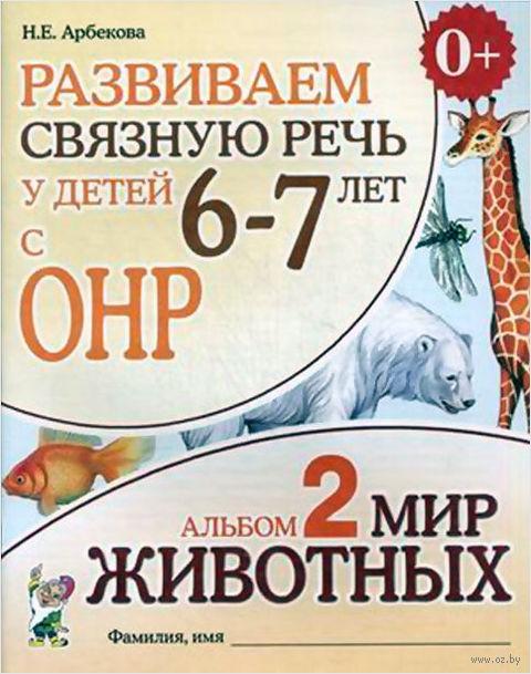 Развиваем связную речь у детей 6-7 лет с ОНР. Альбом 2. Мир животных. Нелли Арбекова