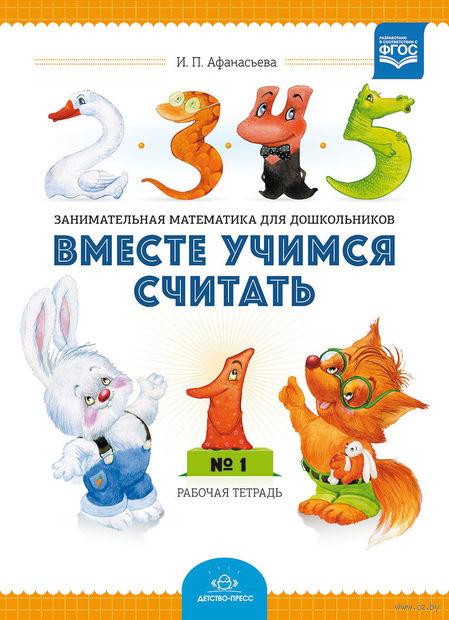 Вместе учимся считать. Рабочая тетрадь №1. Ирина Афанасьева