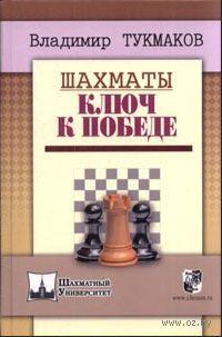 Шахматы. Ключ к победе. Владимир Тукмаков