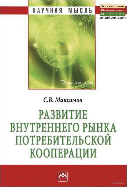 Развитие внутреннего рынка потребительской коопераци. Сергей Максимов