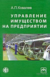Управление имуществом на предприятии. Анатолий Ковалев
