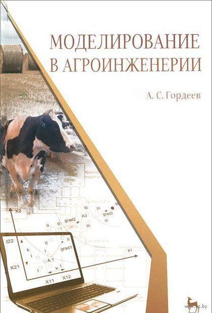 Моделирование в агроинженерии. Учебник. Александр Гордеев