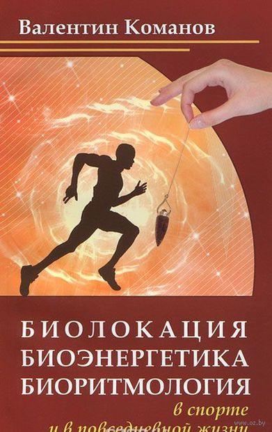 Биолокация, биоэнергетика, биоритмология в спорте и в повседневной жизни. В. Команов