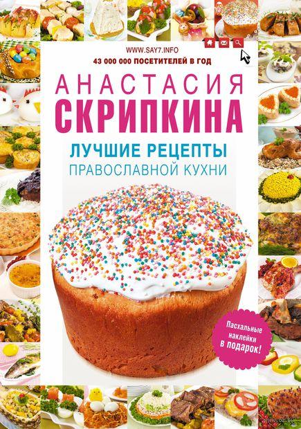 Лучшие рецепты православной кухни. Анастасия Скрипкина
