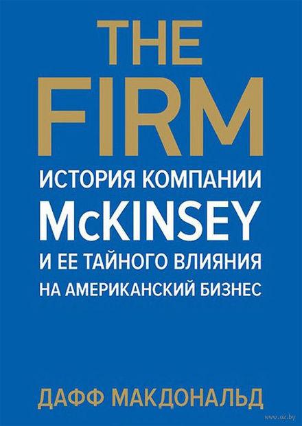 The Firm. История компании McKinsey и ее тайного влияния на американский бизнес. Дафф Макдональд