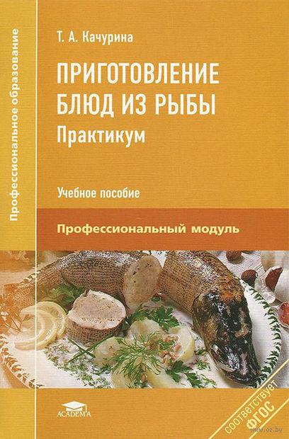 Приготовление блюд из рыбы. Практикум. Тамара Качурина