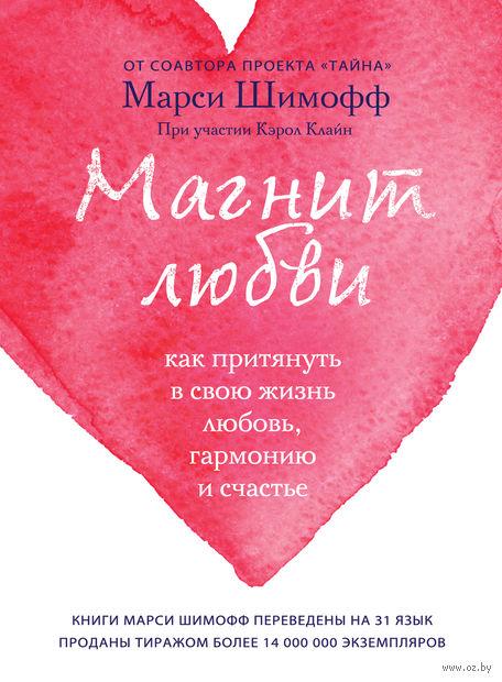 Магнит любви. Как притянуть в свою жизнь любовь, гармонию и счастье. Марси Шимофф