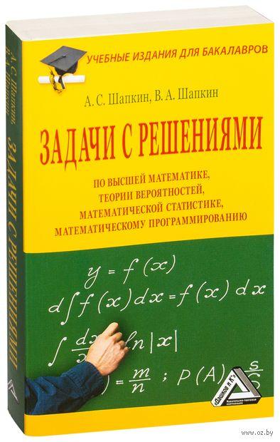 Задачи с решениями по высшей математике, теории вероятностей, математической статистике, математическому программированию с решениями. А. Шапкин, Виктор Шапкин