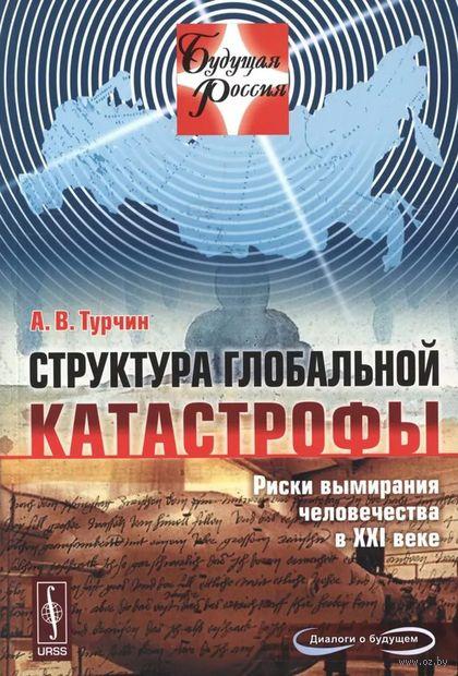 Структура глобальной катастрофы. Риски вымирания человечества в XXI веке. Алексей Турчин