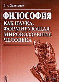 Философия как наука, формирующая мировоззрение человека. Владимир Харитонов