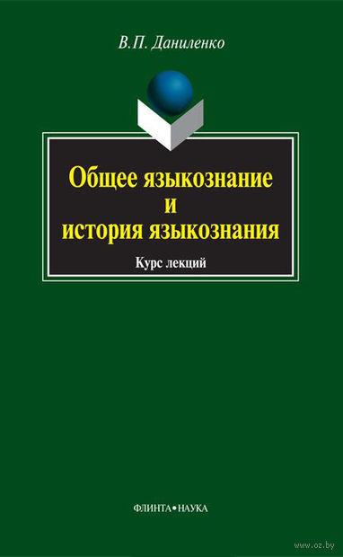 Общее языкознание и история языкознания. Курс лекций. Валерий Даниленко