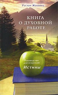 Книга о духовной работе. Руководство для искателей Истины. Руслан Жуковец