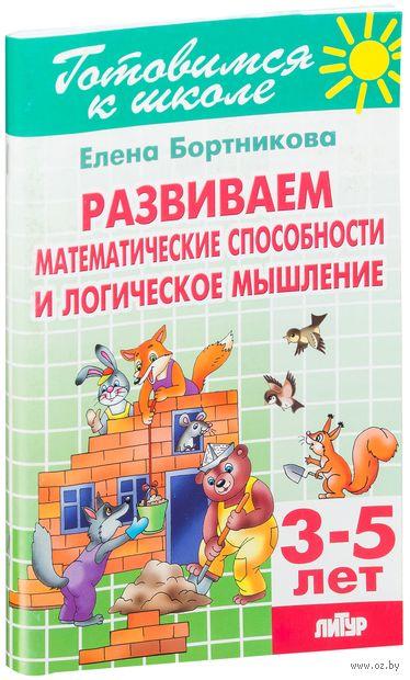Развиваем математические способности и логические мышление. 3-5 лет. Елена Бортникова