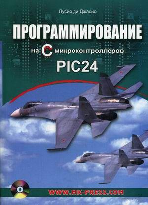 Программирование на языке С микроконтроллеров PIC24 (+ CD). Лусио ди Джасио