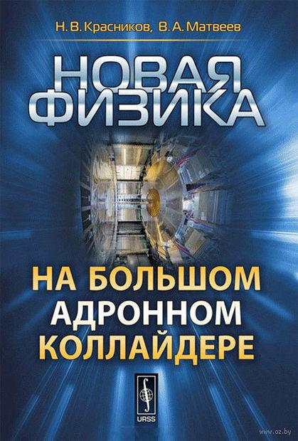 Новая физика на Большом адронном коллайдере. Николай Красников, В. Матвеев