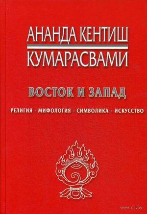 Восток и Запад. Религия, мифология, символика, искусство. Ананда Кумарасвами