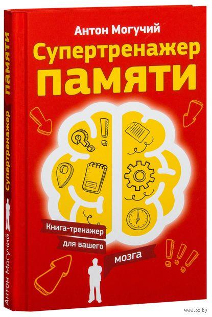 Супертренажер памяти. Книга-тренажер для вашего мозга. Антон Могучий
