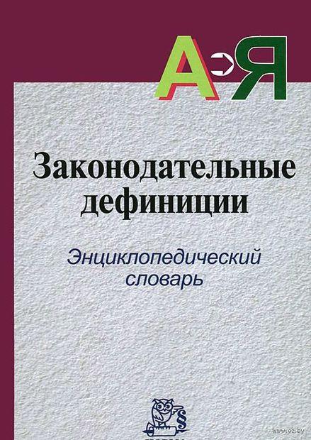 Законодательные дефиниции. Энциклопедический словарь