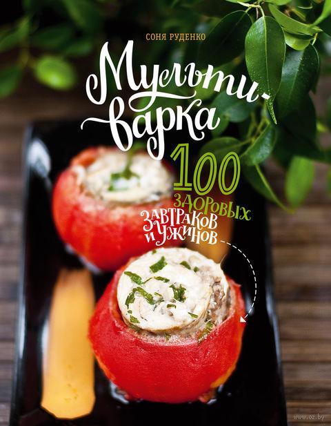 Мультиварка. 100 здоровых завтраков и ужинов. Соня Руденко