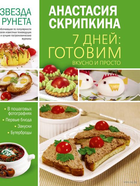 7 дней: готовим вкусно и просто. Анастасия Скрипкина