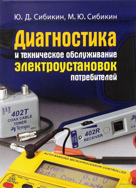 Диагностика и техническое обслуживание электроустановок потребителей. Михаил Сибикин, Юрий Сибикин