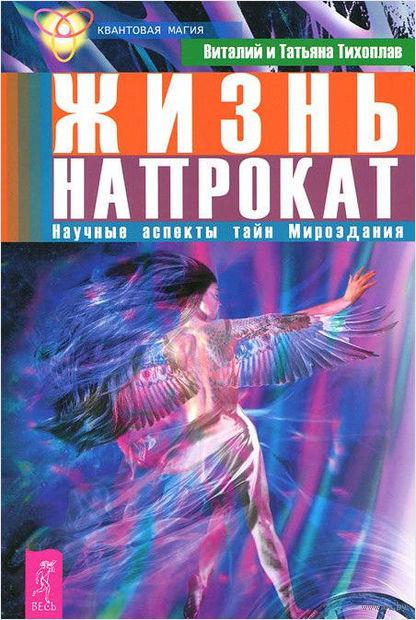 Жизнь напрокат. Научные аспекты тайн Мироздания. В. Тихоплав, Т. Тихоплав