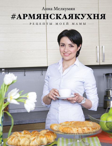 Армянская кухня. Рецепты моей мамы. Анна Мелкумян