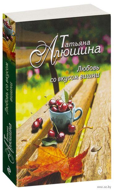 Любовь со вкусом вишни. Татьяна Алюшина