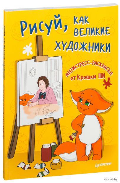 Рисуй, как великие художники. Антистресс-раскраска от Крошки Ши. Крошка Ши