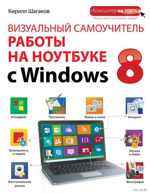 Визуальный самоучитель работы на ноутбуке с Windows 8. Кирилл Шагаков