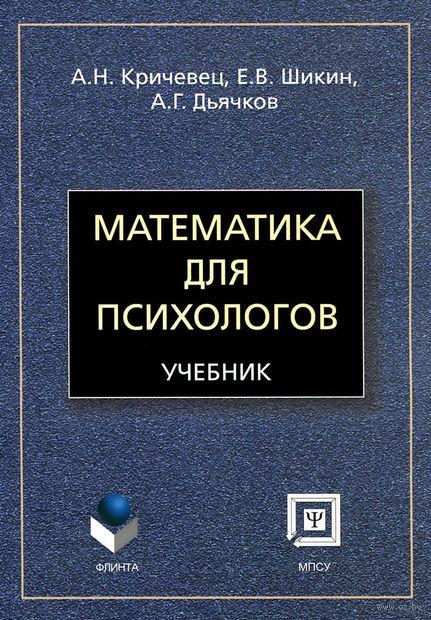 Математика для психологов. Аркадий Дьячков, Евгений Шикин, А. Кричевец