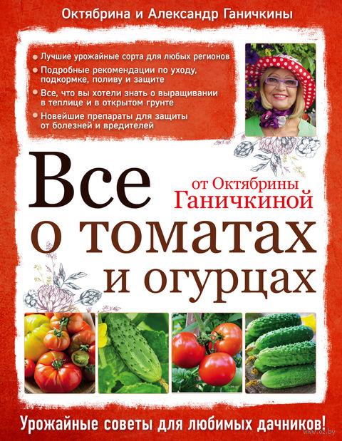 Все о томатах и огурцах от Октябрины Ганичкиной. Александр Ганичкин, Октябрина Ганичкина