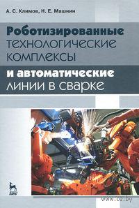 Роботизированные технологические комплексы и автоматические линии в сварке. А. Климов, Н Машнин
