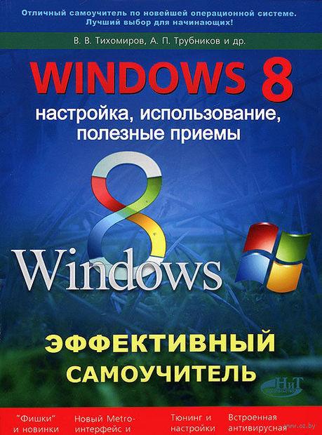 Windows 8. Эффективный самоучитель. Настройка, использование, полезные приемы. В. Тихомиров, А. Трубников, Р. Прокди