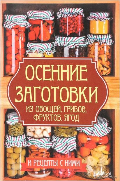 Осенние заготовки из овощей, грибов, фруктов, ягод и рецепты с ними — фото, картинка