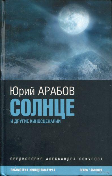 Солнце и другие киносценарии. Юрий Арабов